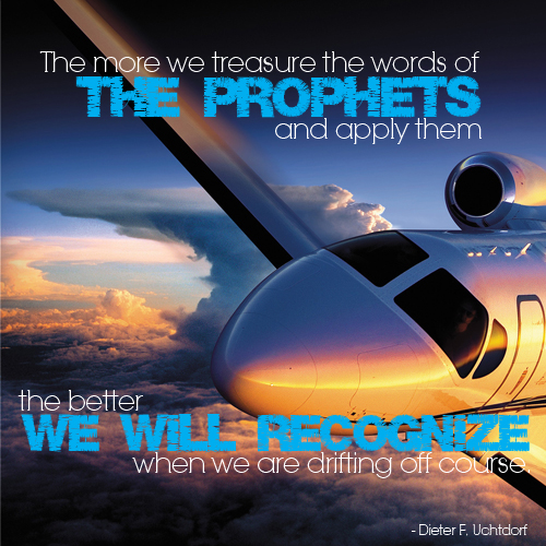 The more we treasure the words of the prophets and apply them the be we will recognized when we are drifting off course by Dieter F. Uchtdorf