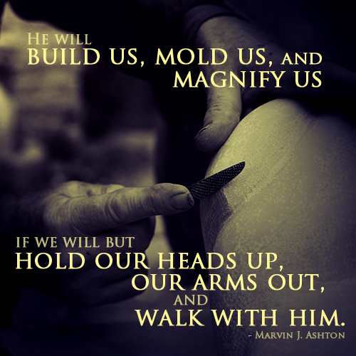 He will build us, mold us, amd magnify us if we will but hold our heads up and walk with Him. by Marvin J. Ashton